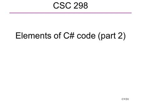C# D1 CSC 298 Elements of C# code (part 2). C# D2 Writing a class (or a struct)  Similarly to Java or C++  Fields: to hold the class data  Methods: