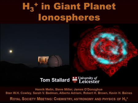 H 3 + in Giant Planet Ionospheres Tom Stallard Tom Stallard H 3 + in Giant Planet Ionospheres R OYAL S OCIETY M EETING : C HEMISTRY, ASTRONOMY AND PHYSICS.