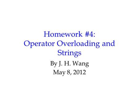 Homework #4: Operator Overloading and Strings By J. H. Wang May 8, 2012.