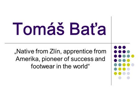 "Tomáš Baťa ""Native from Zlín, apprentice from Amerika, pioneer of success and footwear in the world"""