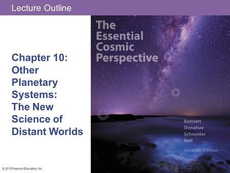 Lecture Outline Chapter 10: Other Planetary Systems: The New Science of Distant Worlds © 2015 Pearson Education, Inc.