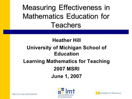 Measuring Effectiveness in Mathematics Education for Teachers Heather Hill University of Michigan School of Education Learning.