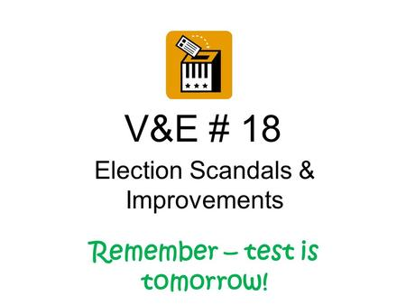 V&E # 18 Election Scandals & Improvements Remember – test is tomorrow!