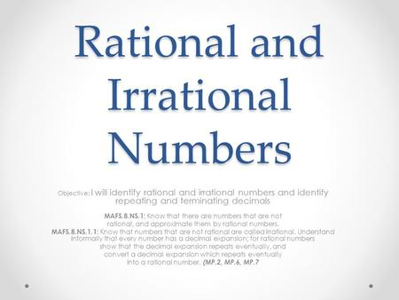 Rational and Irrational Numbers Objective: I will identify rational and irrational numbers and identify repeating and terminating decimals MAFS.8.NS.1: