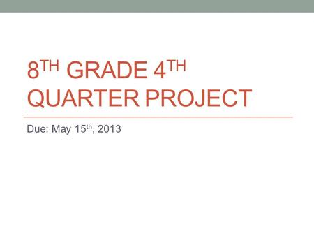 8 TH GRADE 4 TH QUARTER PROJECT Due: May 15 th, 2013.