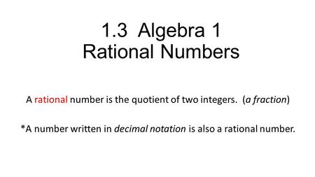 1.3 Algebra 1 Rational Numbers A rational number is the quotient of two integers. (a fraction) *A number written in decimal notation is also a rational.