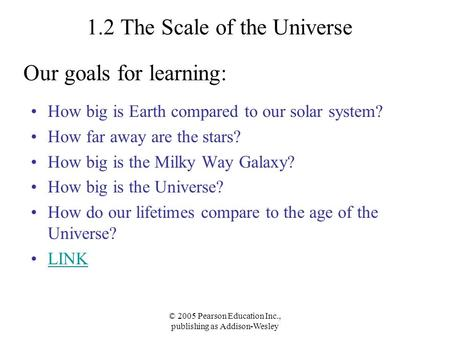 © 2005 Pearson Education Inc., publishing as Addison-Wesley 1.2 The Scale of the Universe How big is Earth compared to our solar system? How far away are.