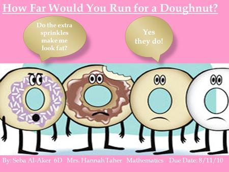 How Far Would You Run for a Doughnut? Do the extra sprinkles make me look fat? Yes they do! By: Seba Al-Aker 6D Mrs. Hannah Taher Mathematics Due Date: