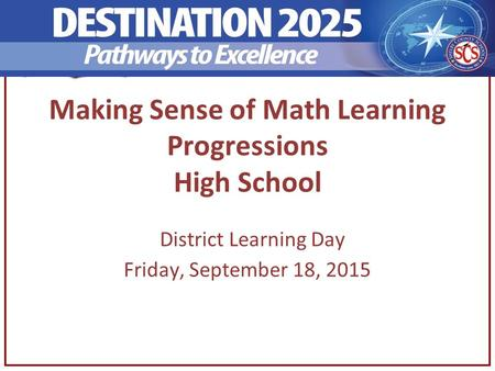 Making Sense of Math Learning Progressions High School District Learning Day Friday, September 18, 2015.