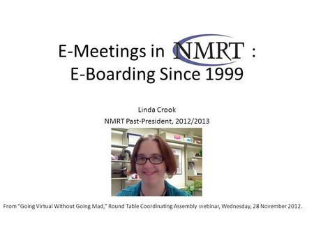 "E-Meetings in [NMRT] : E-Boarding Since 1999 Linda Crook NMRT Past-President, 2012/2013 From ""Going Virtual Without Going Mad,"" Round Table Coordinating."