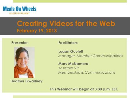 Creating Videos for the Web February 19, 2013 Presenter:Facilitators: Logan Goulett Manager, Member Communications Mary McNamara Assistant VP, Membership.