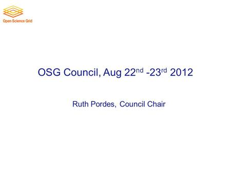 OSG Council, Aug 22 nd -23 rd 2012 Ruth Pordes, Council Chair.