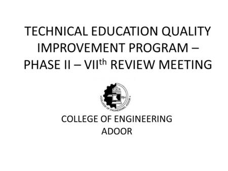 TECHNICAL EDUCATION QUALITY IMPROVEMENT PROGRAM – PHASE II – VII th REVIEW MEETING COLLEGE OF ENGINEERING ADOOR.