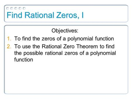 Find Rational Zeros, I Objectives: 1.To find the zeros of a polynomial function 2.To use the Rational Zero Theorem to find the possible rational zeros.
