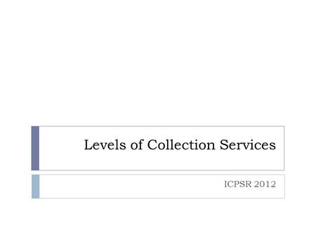 Levels of Collection Services ICPSR 2012. Four Services Data Services PreservationServices Collections Access.