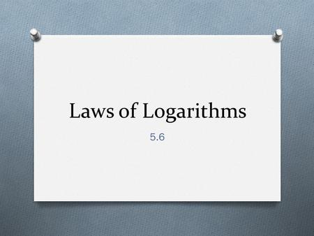 Laws of Logarithms 5.6. Laws of Logarithms O If M and N are positive real numbers and b is a positive number such that b  1, then O 1. log b MN = log.