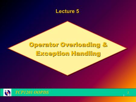 Operator Overloading & Exception Handling TCP1201 OOPDS 1 Lecture 5 1.