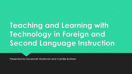 Teaching and Learning with Technology in Foreign and Second Language Instruction Presented by Savannah Workman and Camille Buttram.
