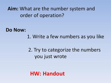 Aim: What are the number system and order of operation? Do Now: 1. Write a few numbers as you like 2. Try to categorize the numbers you just wrote HW: