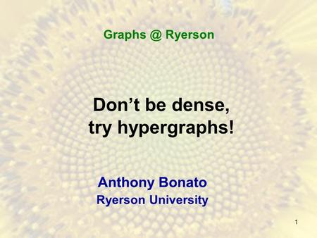 1 Don't be dense, try hypergraphs! Anthony Bonato Ryerson University Ryerson.