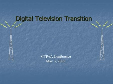 CTPAA Conference May 3, 2005 Digital Television Transition.
