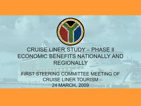CRUISE LINER STUDY – PHASE II ECONOMIC BENEFITS NATIONALLY AND REGIONALLY FIRST STEERING COMMITTEE MEETING OF CRUISE LINER TOURISM 24 MARCH, 2009.