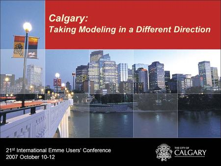 Calgary: Taking Modeling in a Different Direction 21 st International Emme Users' Conference 2007 October 10-12.