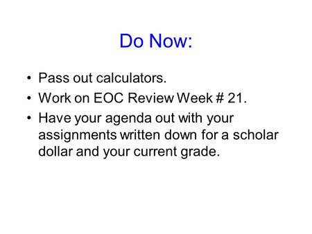 Do Now: Pass out calculators. Work on EOC Review Week # 21. Have your agenda out with your assignments written down for a scholar dollar and your current.