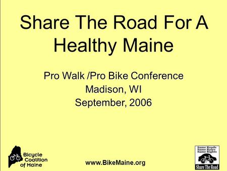 Pro Walk /Pro Bike Conference Madison, WI September, 2006 www.BikeMaine.org Share The Road For A Healthy Maine.