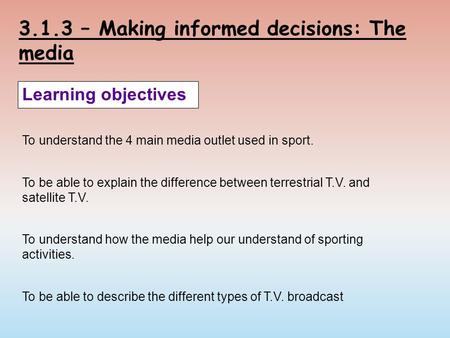 3.1.3 – Making informed decisions: The media Learning objectives To understand the 4 main media outlet used in sport. To be able to explain the difference.