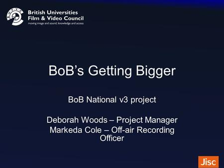 BoB's Getting Bigger BoB National v3 project Deborah Woods – Project Manager Markeda Cole – Off-air Recording Officer.