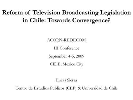 Reform of Television Broadcasting Legislation in Chile: Towards Convergence? ACORN-REDECOM III Conference September 4-5, 2009 CIDE, Mexico City Lucas Sierra.