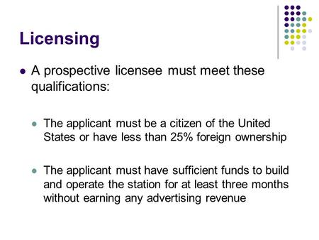 Licensing A prospective licensee must meet these qualifications: The applicant must be a citizen of the United States or have less than 25% foreign ownership.