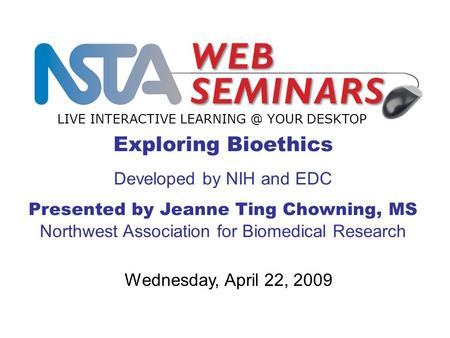 Exploring Bioethics Developed by NIH and EDC Presented by Jeanne Ting Chowning, MS Northwest Association for Biomedical Research LIVE INTERACTIVE LEARNING.