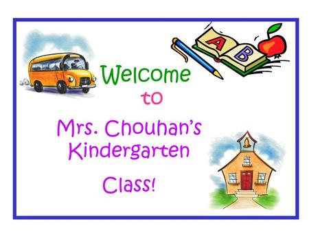 Welcome to Mrs. Chouhan's Kindergarten Class!. Students are learning to be independent by turning in their folder each morning and putting away their.