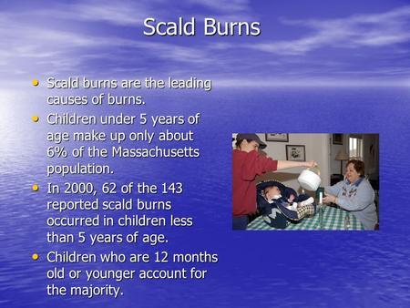 Scald Burns Scald burns are the leading causes of burns. Scald burns are the leading causes of burns. Children under 5 years of age make up only about.