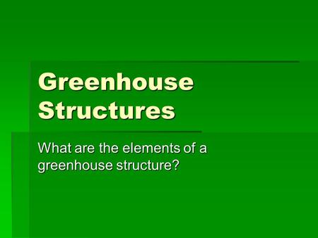 Greenhouse Structures What are the elements of a greenhouse structure?