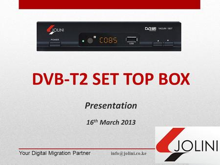 DVB-T2 SET TOP BOX Presentation 16 th March 2013 Your Digital Migration Partner
