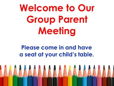 Welcome to Our Group Parent Meeting Please come in and have a seat at your child's table.