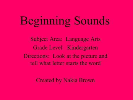 Beginning Sounds Subject Area: Language Arts Grade Level: Kindergarten Directions: Look at the picture and tell what letter starts the word Created by.