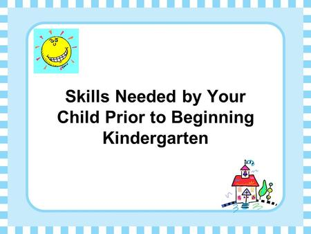 Skills Needed by Your Child Prior to Beginning Kindergarten.