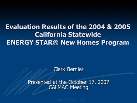 Evaluation Results of the 2004 & 2005 California Statewide ENERGY STAR® New Homes Program Clark Bernier Presented at the October 17, 2007 CALMAC Meeting.