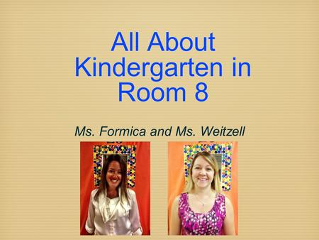 All About Kindergarten in Room 8 Ms. Formica and Ms. Weitzell.