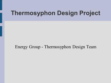 Thermosyphon Design Project Energy Group - Thermosyphon Design Team.