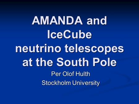 AMANDA and IceCube neutrino telescopes at the South Pole Per Olof Hulth Stockholm University.