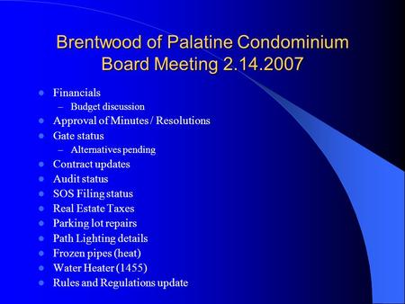 Brentwood of Palatine Condominium Board Meeting 2.14.2007 Financials – Budget discussion Approval of Minutes / Resolutions Gate status – Alternatives pending.