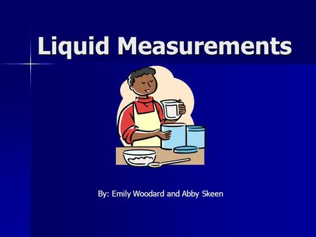 Liquid Measurements By: Emily Woodard and Abby Skeen.