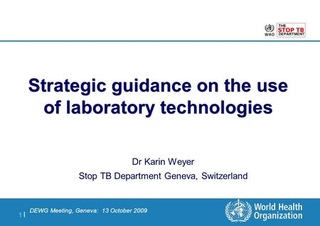 1 |1 | Dr Karin Weyer Stop TB Department Geneva, Switzerland Strategic guidance on the use of laboratory technologies DEWG Meeting, Geneva: 13 October.