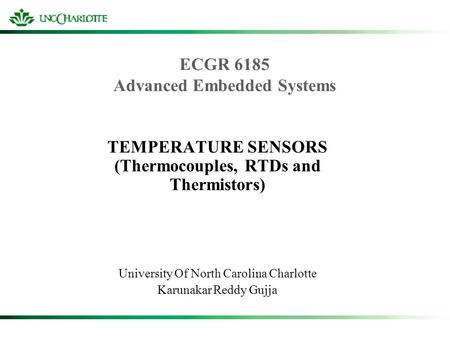 ECGR 6185 Advanced Embedded Systems TEMPERATURE SENSORS (Thermocouples, RTDs and Thermistors) University Of North Carolina Charlotte Karunakar Reddy Gujja.