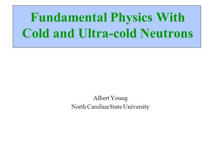 Fundamental Physics With Cold and Ultra-cold Neutrons Albert Young North Carolina State University.